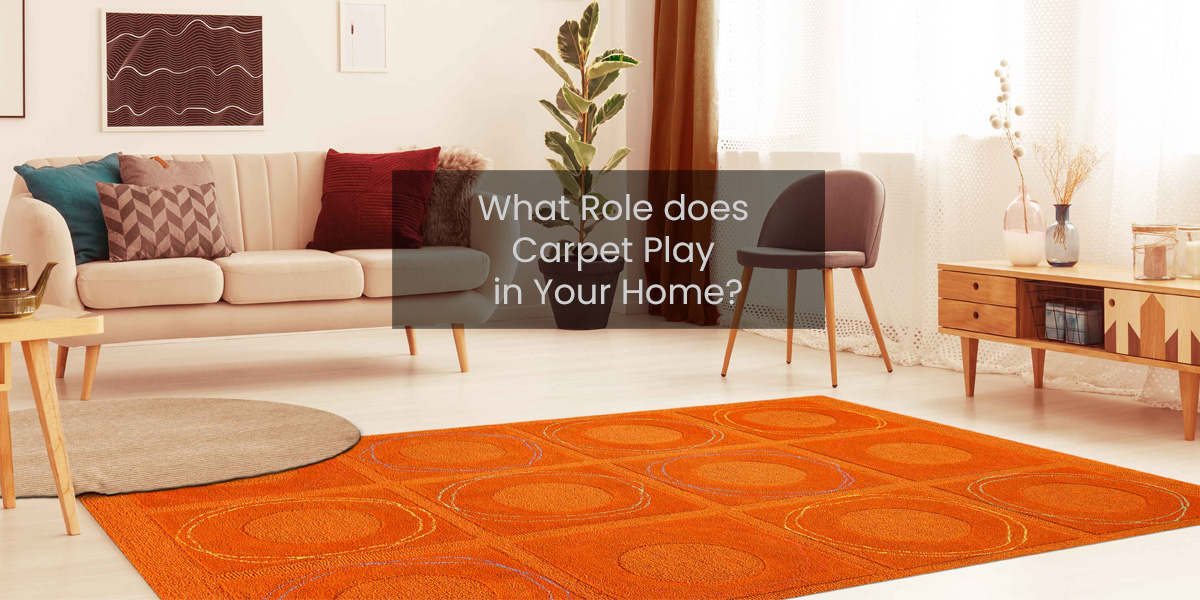 WHAT ROLE DOES CARPET PLAY IN YOUR HOME?